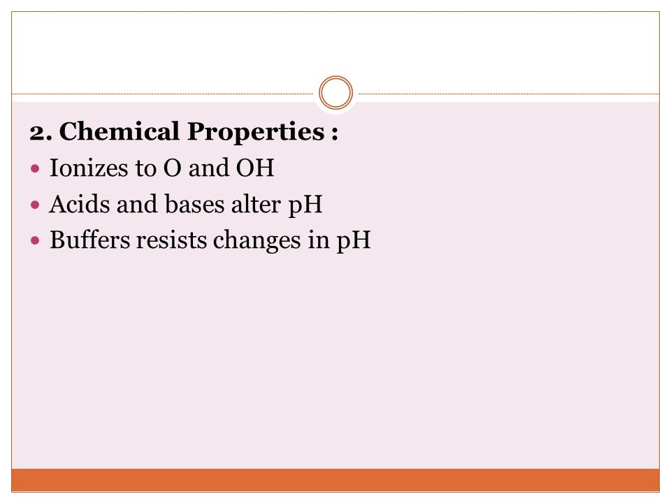 2. Chemical Properties : Ionizes to O and OH Acids and bases alter pH Buffers resists changes in pH