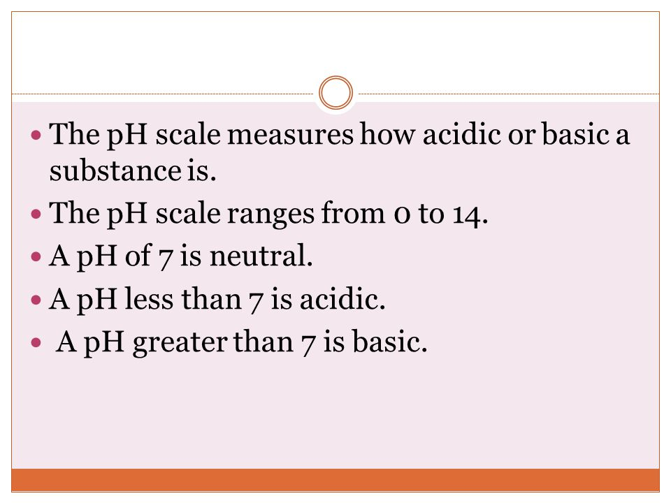 The pH scale measures how acidic or basic a substance is.
