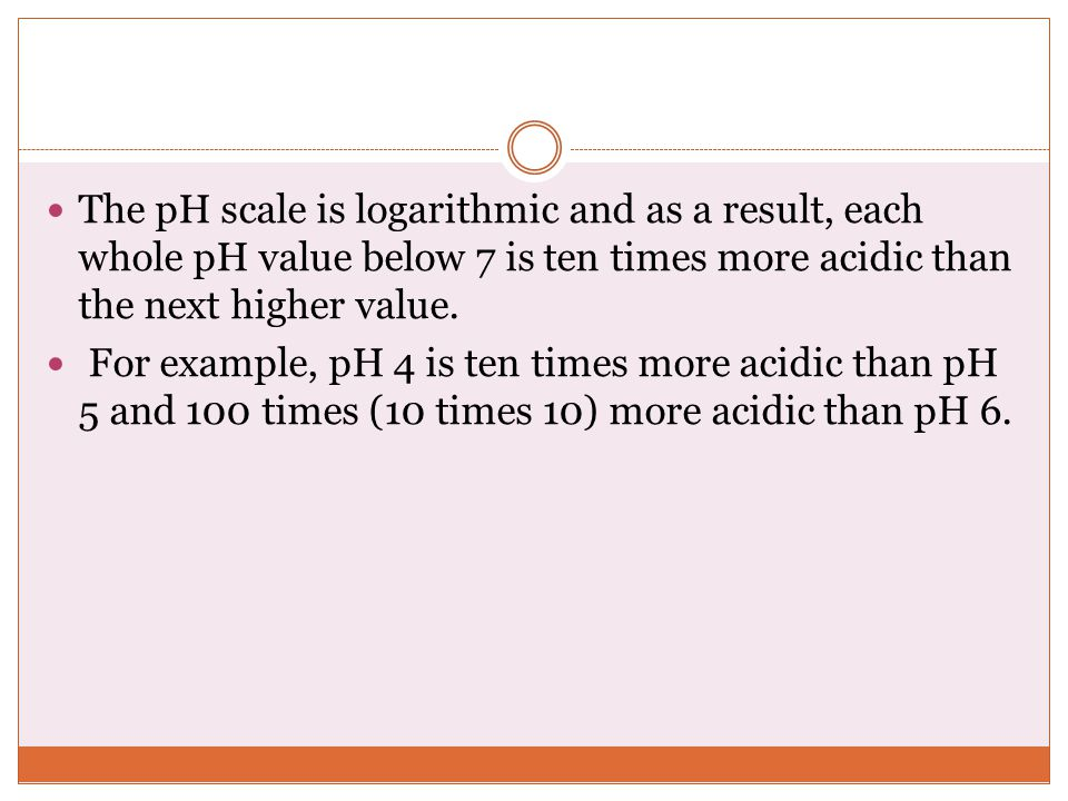The pH scale is logarithmic and as a result, each whole pH value below 7 is ten times more acidic than the next higher value.