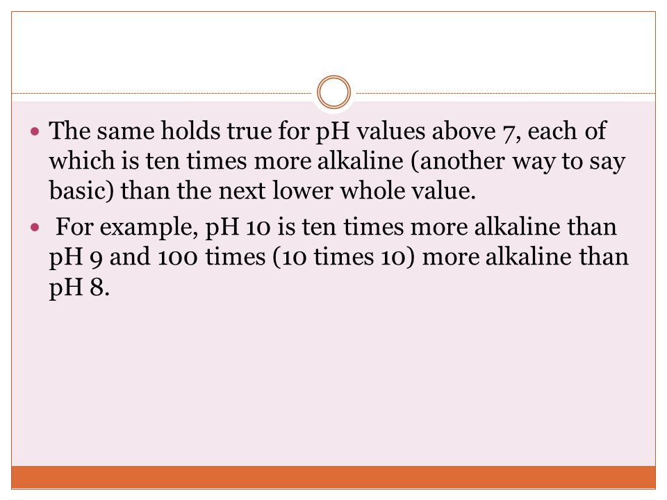 The same holds true for pH values above 7, each of which is ten times more alkaline (another way to say basic) than the next lower whole value.