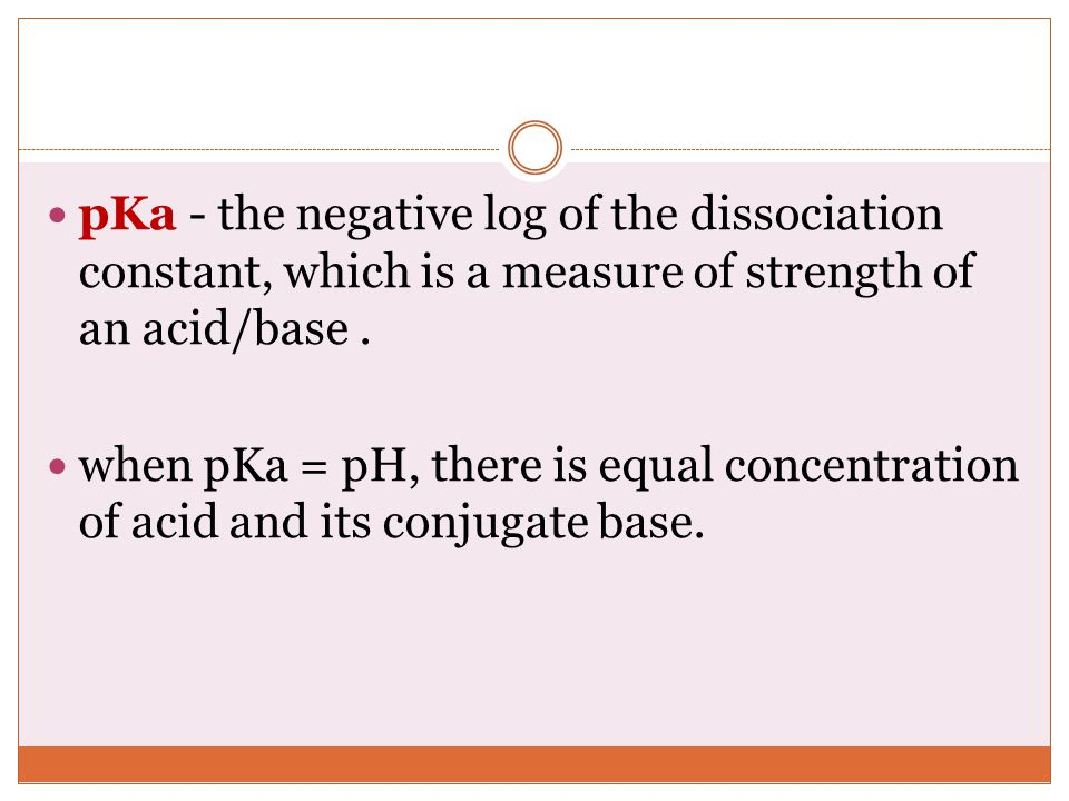 pKa - the negative log of the dissociation constant, which is a measure of strength of an acid/base .