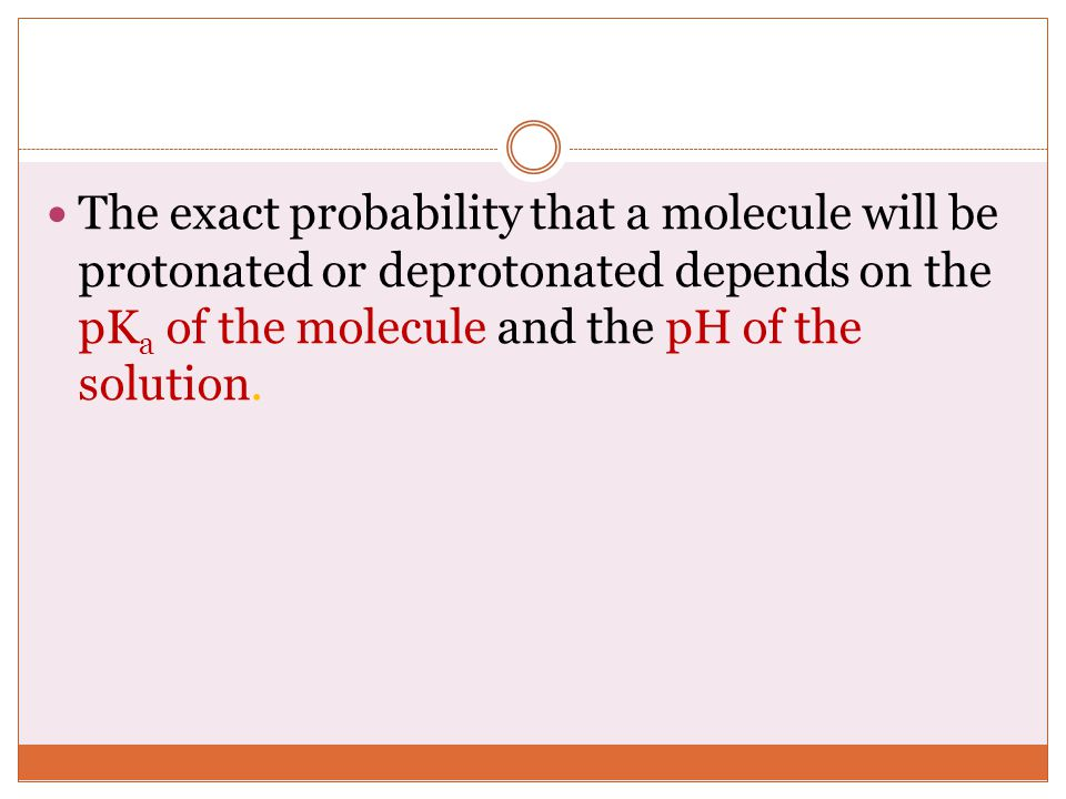The exact probability that a molecule will be protonated or deprotonated depends on the pKa of the molecule and the pH of the solution.