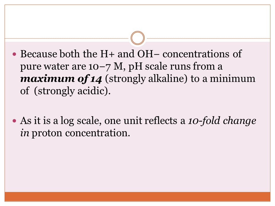 Because both the H+ and OH− concentrations of pure water are 10−7 M, pH scale runs from a maximum of 14 (strongly alkaline) to a minimum of (strongly acidic).