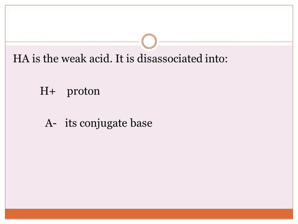HA is the weak acid. It is disassociated into: H+ proton A- its conjugate base
