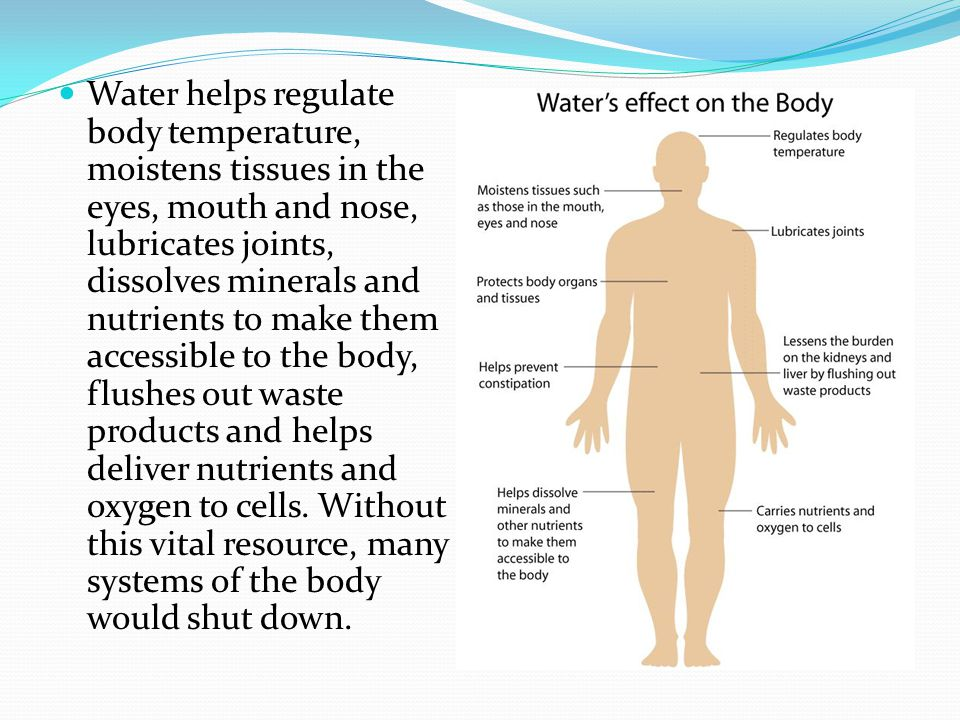 Water helps regulate body temperature, moistens tissues in the eyes, mouth and nose, lubricates joints, dissolves minerals and nutrients to make them accessible to the body, flushes out waste products and helps deliver nutrients and oxygen to cells.