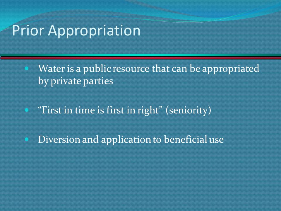 Prior Appropriation Water is a public resource that can be appropriated by private parties. First in time is first in right (seniority)