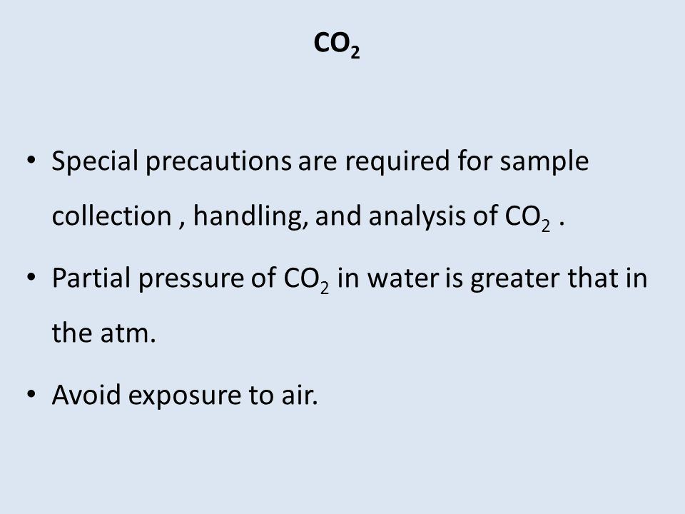 CO2 Special precautions are required for sample collection , handling, and analysis of CO2 .