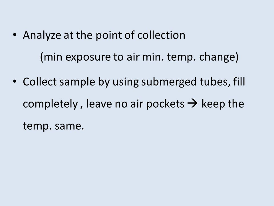 Analyze at the point of collection. (min exposure to air min. temp