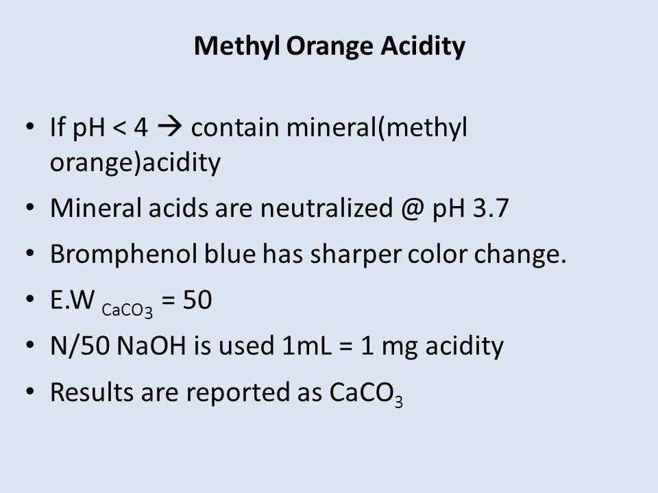 Methyl Orange Acidity If pH < 4  contain mineral(methyl orange)acidity. Mineral acids are neutralized @ pH 3.7.