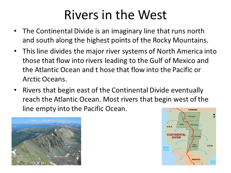 Rivers in the West The Continental Divide is an imaginary line that runs north and south along the highest points of the Rocky Mountains.