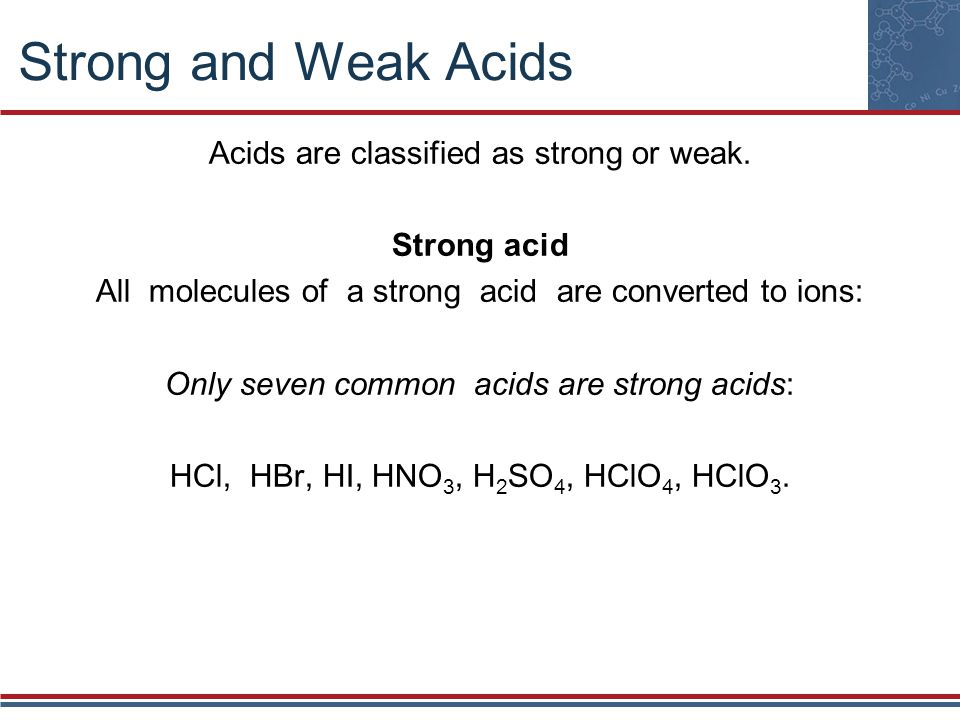 Strong and Weak Acids Acids are classified as strong or weak.