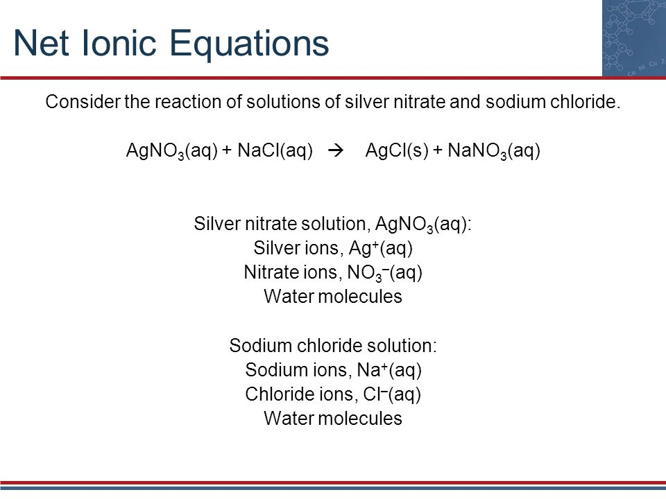 Net Ionic Equations Consider the reaction of solutions of silver nitrate and sodium chloride. AgNO3(aq) + NaCl(aq)  AgCl(s) + NaNO3(aq)