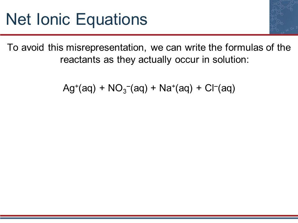 Ag+(aq) + NO3–(aq) + Na+(aq) + Cl–(aq)