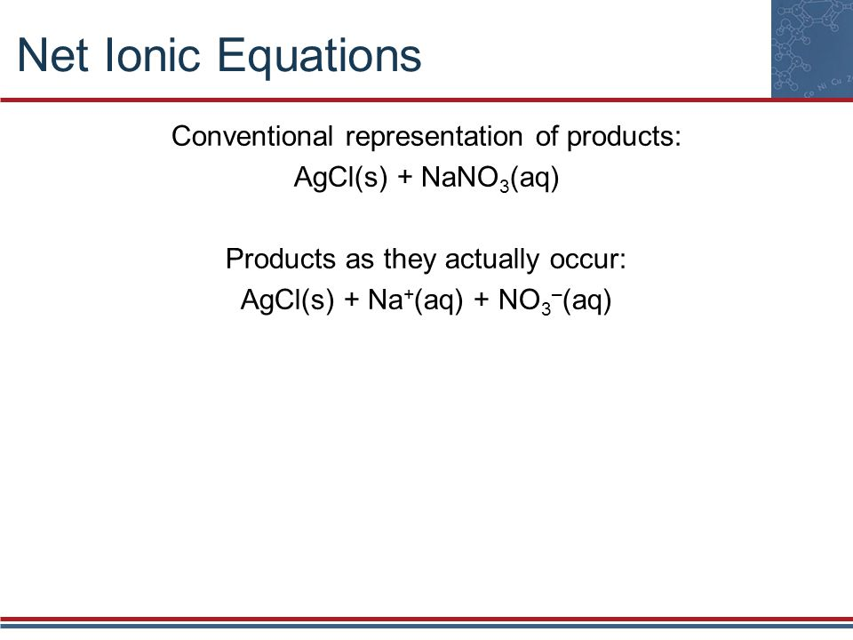 Net Ionic Equations Conventional representation of products: