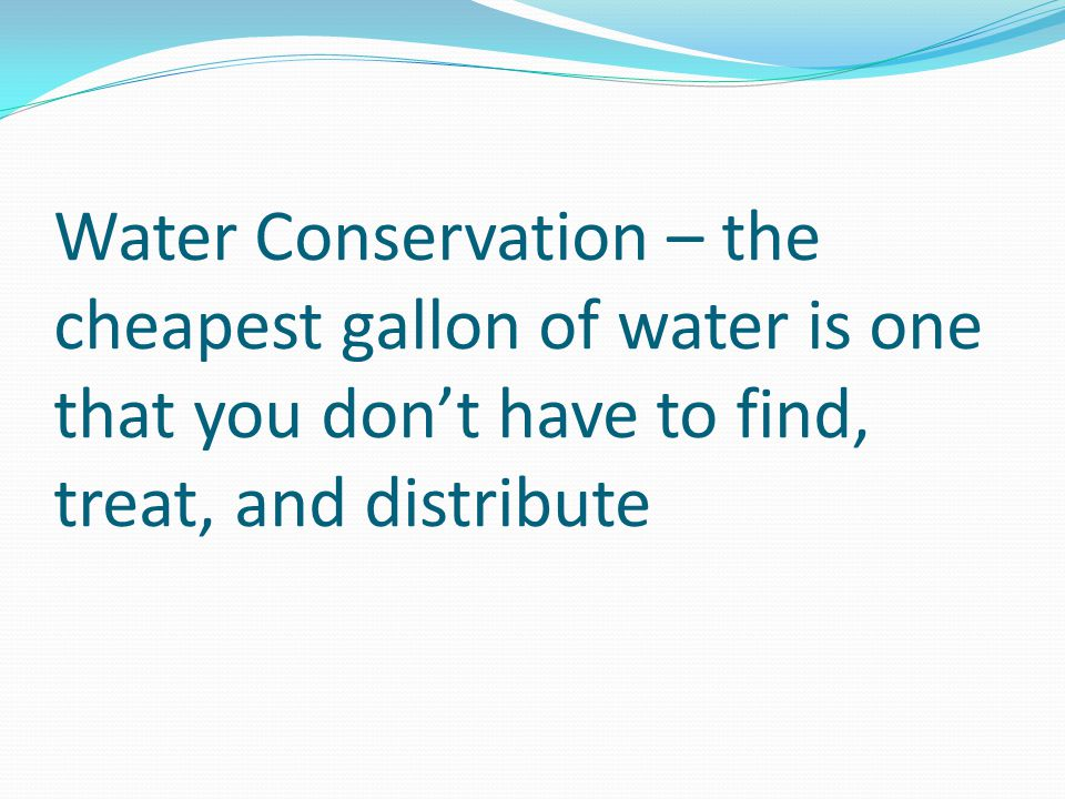Water Conservation – the cheapest gallon of water is one that you don't have to find, treat, and distribute