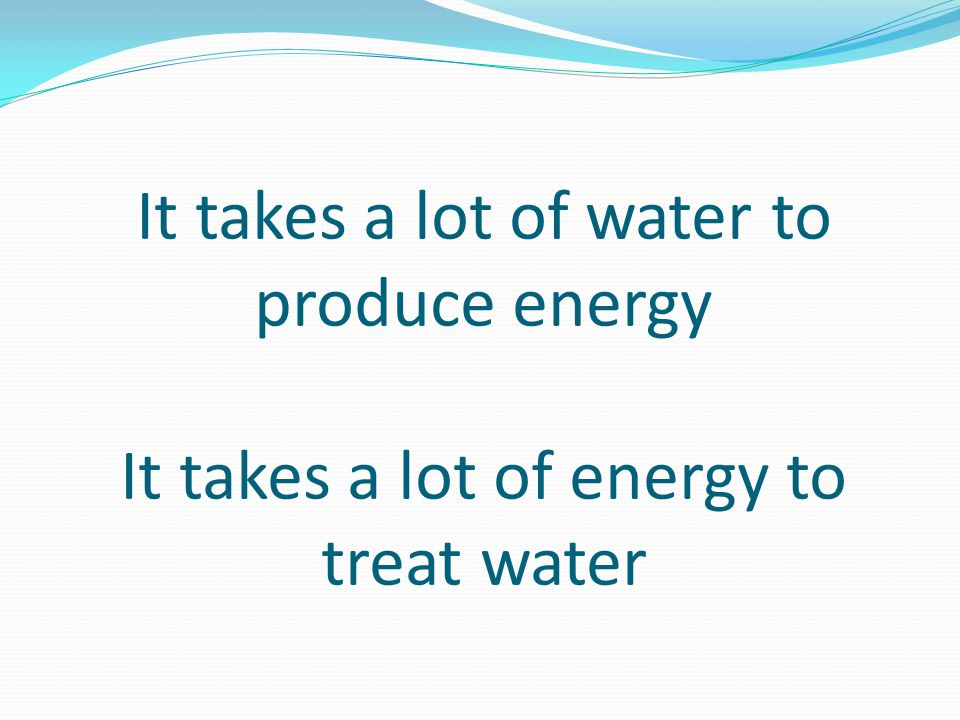 It takes a lot of water to produce energy It takes a lot of energy to treat water