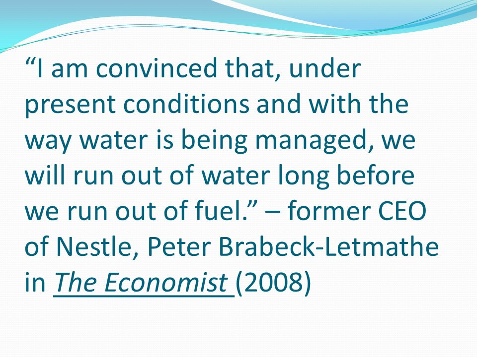 I am convinced that, under present conditions and with the way water is being managed, we will run out of water long before we run out of fuel. – former CEO of Nestle, Peter Brabeck-Letmathe in The Economist (2008)