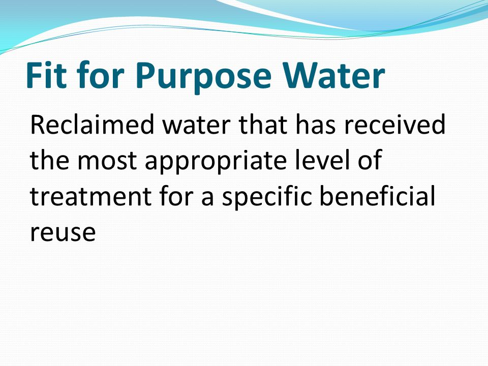 Fit for Purpose Water Reclaimed water that has received the most appropriate level of treatment for a specific beneficial reuse.