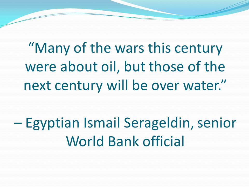 Many of the wars this century were about oil, but those of the next century will be over water. – Egyptian Ismail Serageldin, senior World Bank official