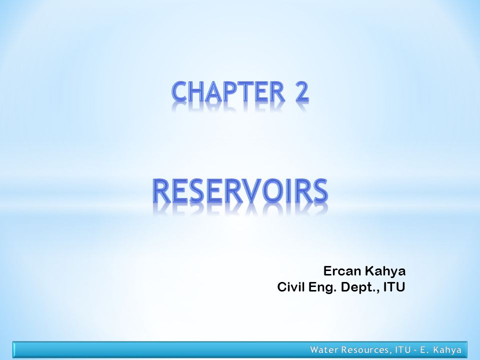 RESERVOIRS CHAPTER 2 Ercan Kahya Civil Eng. Dept., ITU