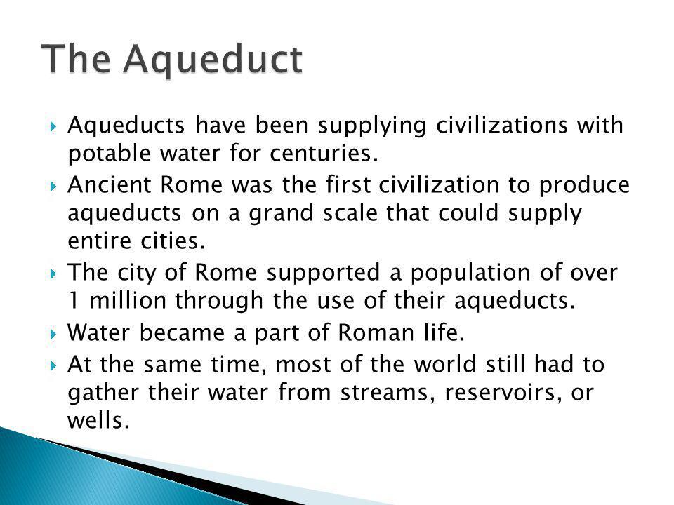 The Aqueduct Aqueducts have been supplying civilizations with potable water for centuries.