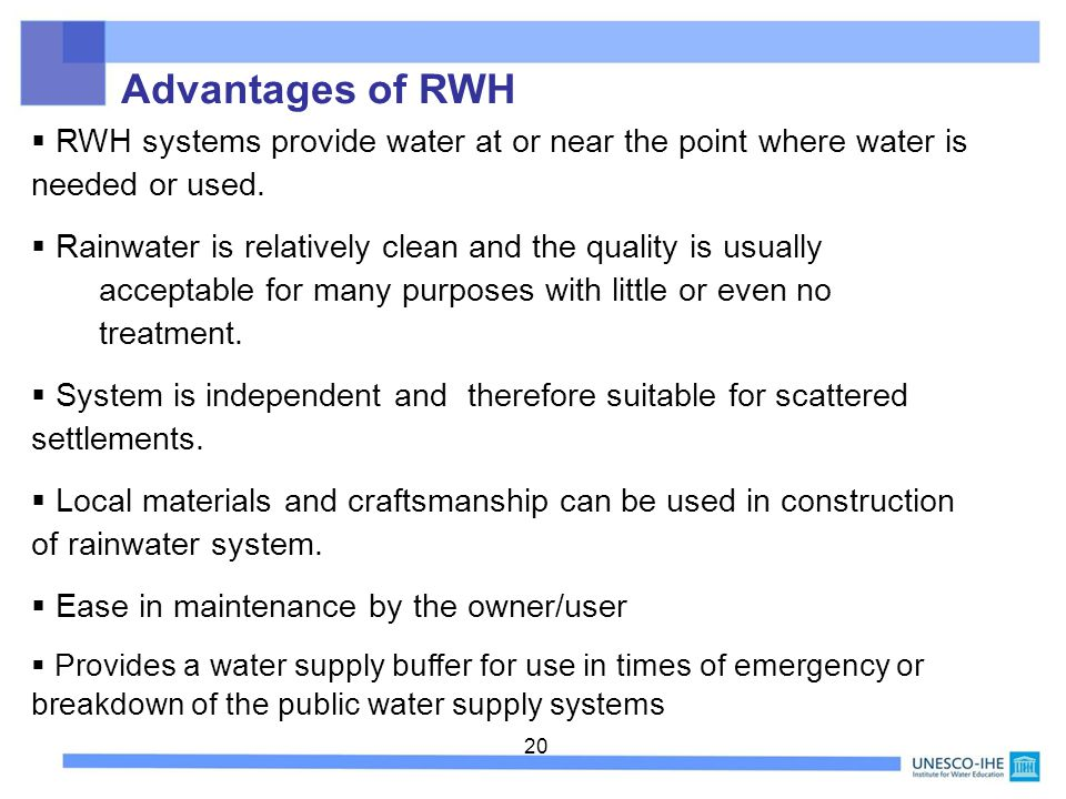 Advantages of RWH RWH systems provide water at or near the point where water is needed or used.