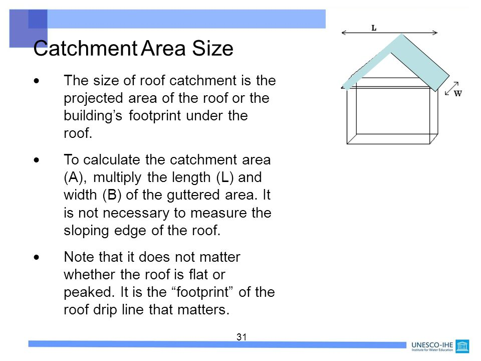 Catchment Area Size  The size of roof catchment is the projected area of the roof or the building's footprint under the roof.