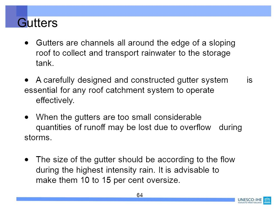 Gutters  Gutters are channels all around the edge of a sloping roof to collect and transport rainwater to the storage tank.