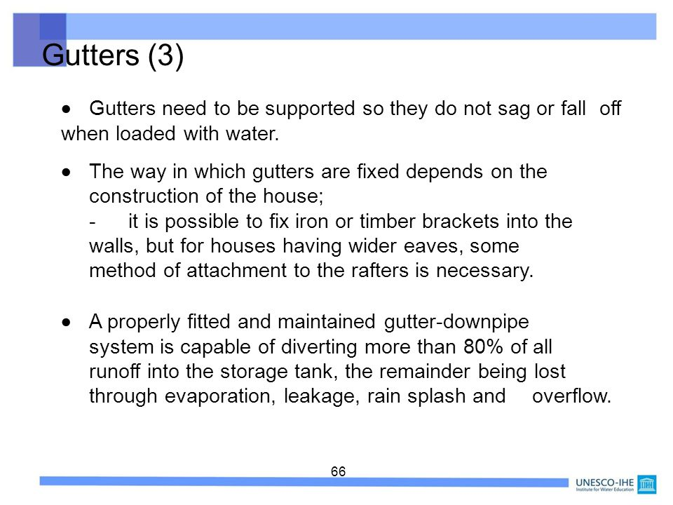 Gutters (3)  Gutters need to be supported so they do not sag or fall off when loaded with water.