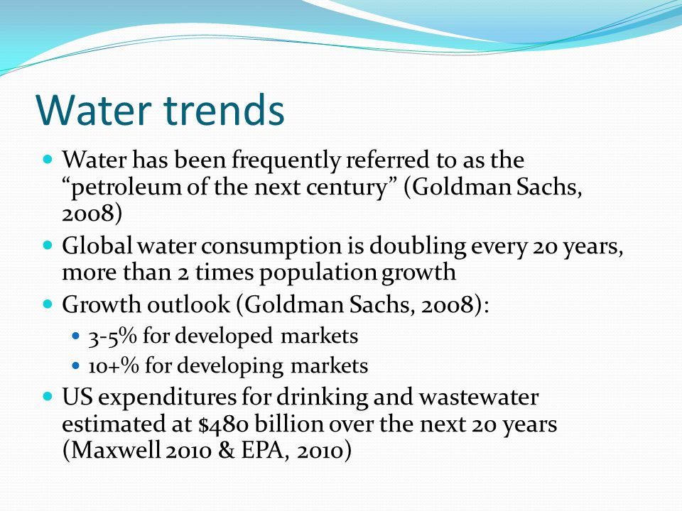 Water trends Water has been frequently referred to as the petroleum of the next century (Goldman Sachs, 2008)