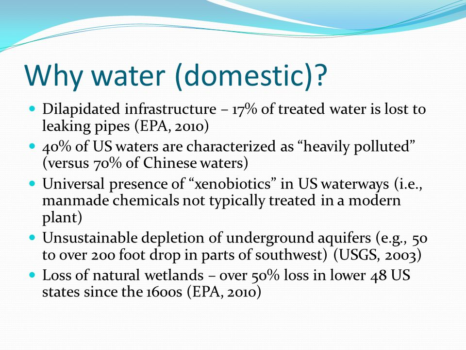 Why water (domestic) Dilapidated infrastructure – 17% of treated water is lost to leaking pipes (EPA, 2010)