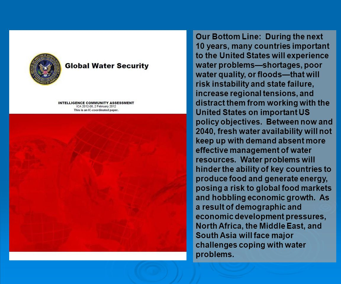 Our Bottom Line: During the next 10 years, many countries important to the United States will experience water problems—shortages, poor water quality, or floods—that will risk instability and state failure, increase regional tensions, and distract them from working with the United States on important US policy objectives.
