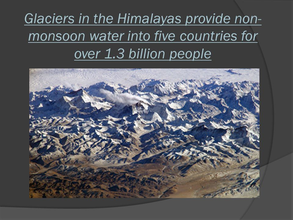 Glaciers in the Himalayas provide non-monsoon water into five countries for over 1.3 billion people