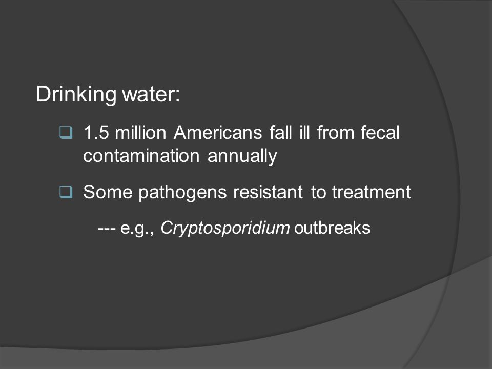 Drinking water: 1.5 million Americans fall ill from fecal contamination annually. Some pathogens resistant to treatment.