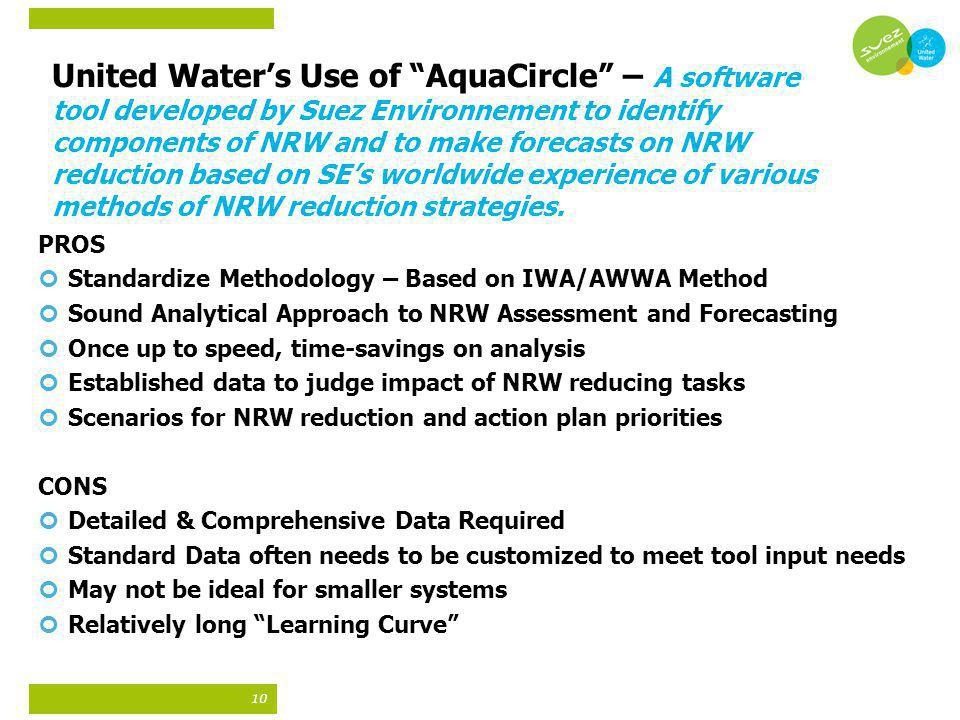 United Water's Use of AquaCircle – A software tool developed by Suez Environnement to identify components of NRW and to make forecasts on NRW reduction based on SE's worldwide experience of various methods of NRW reduction strategies.