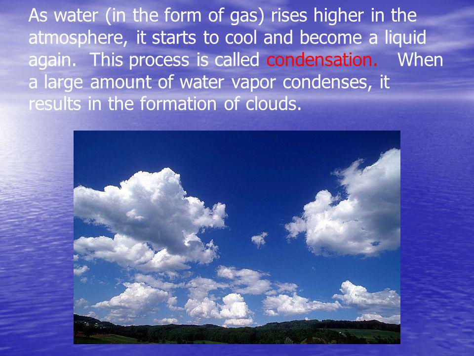 As water (in the form of gas) rises higher in the atmosphere, it starts to cool and become a liquid again.