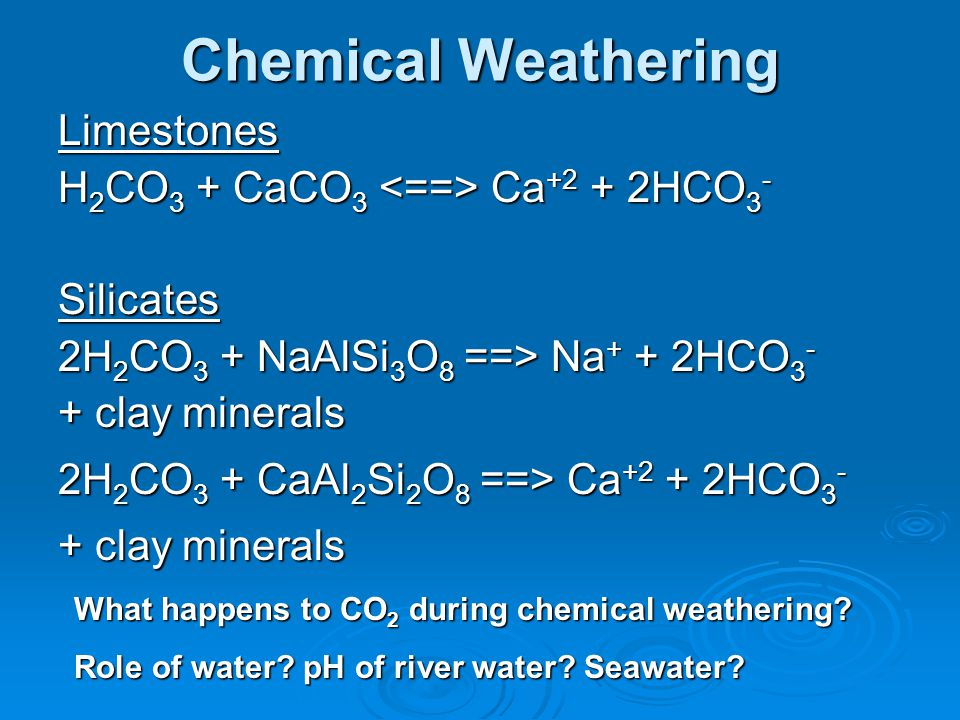 Chemical Weathering Limestones H2CO3 + CaCO3 <==> Ca+2 + 2HCO3-