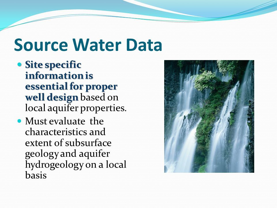 Source Water Data Site specific information is essential for proper well design based on local aquifer properties.