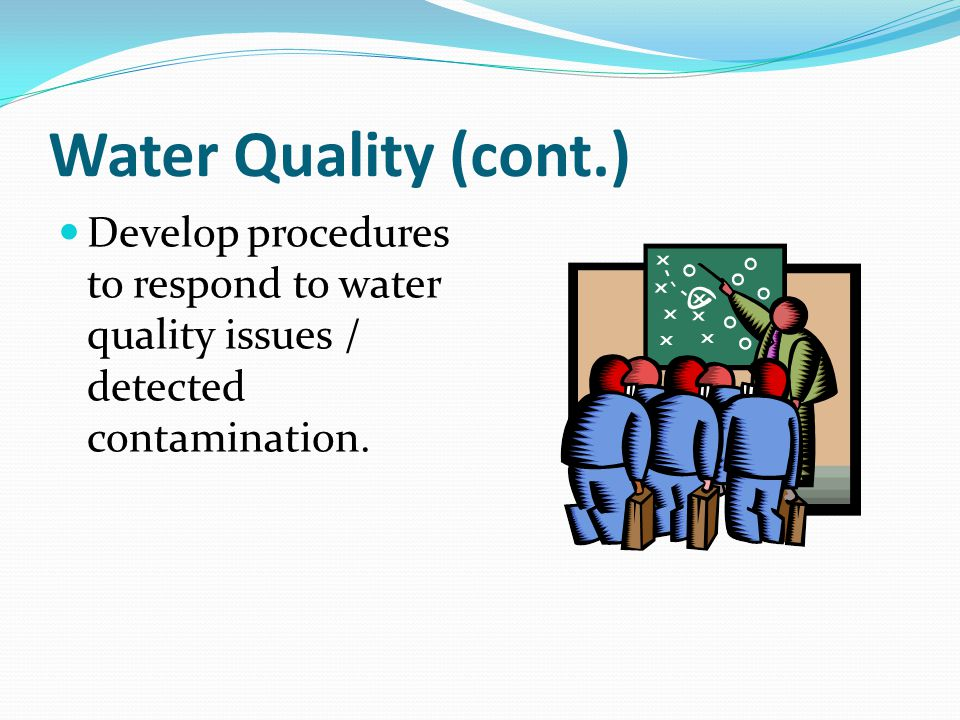 Water Quality (cont.) Develop procedures to respond to water quality issues / detected contamination.