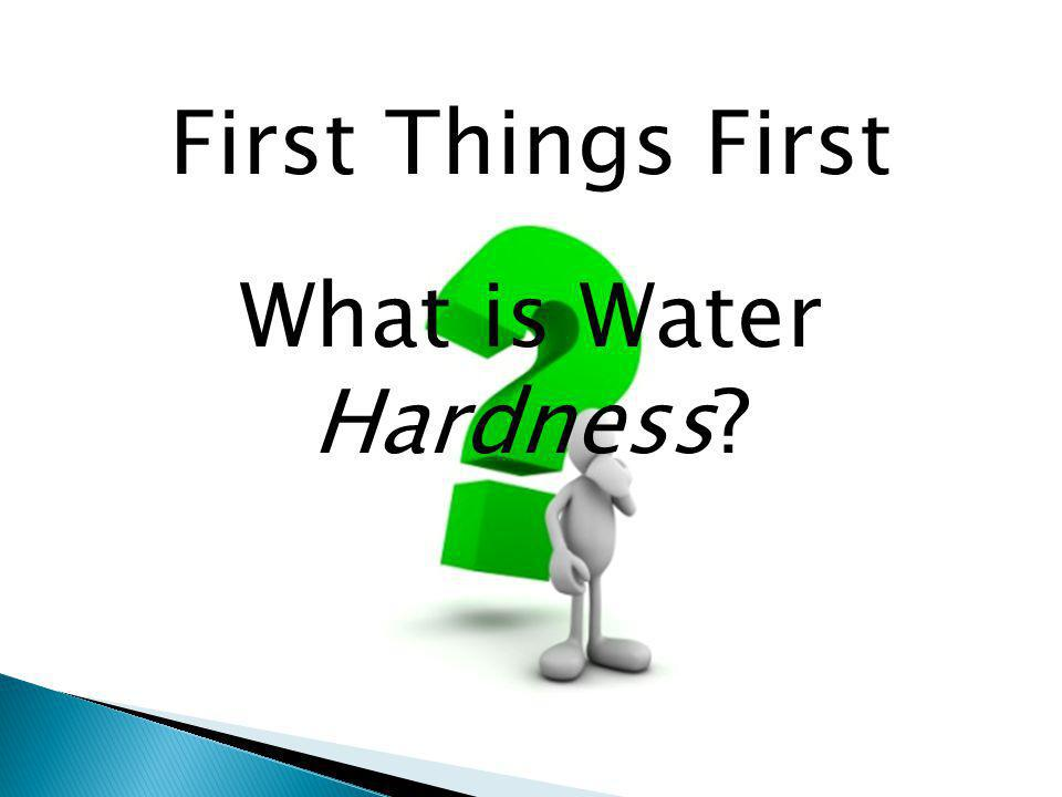 First Things First What is Water Hardness