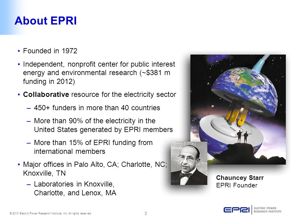 About EPRI Founded in 1972. Independent, nonprofit center for public interest energy and environmental research (~$381 m funding in 2012)