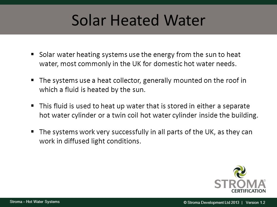 Solar Heated Water Solar water heating systems use the energy from the sun to heat water, most commonly in the UK for domestic hot water needs.
