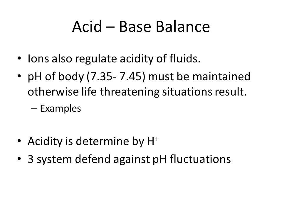 Acid – Base Balance Ions also regulate acidity of fluids.