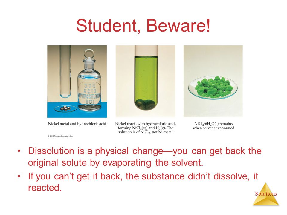 Student, Beware! Dissolution is a physical change—you can get back the original solute by evaporating the solvent.