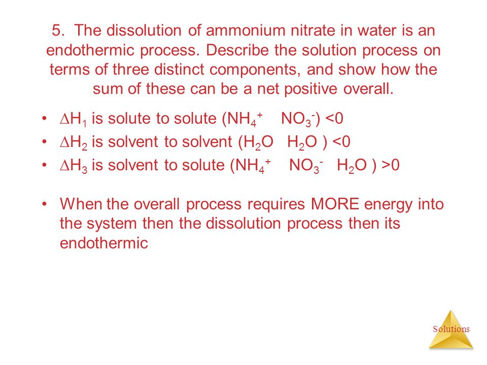 5. The dissolution of ammonium nitrate in water is an endothermic process. Describe the solution process on terms of three distinct components, and show how the sum of these can be a net positive overall.