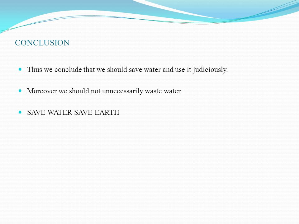 CONCLUSION Thus we conclude that we should save water and use it judiciously. Moreover we should not unnecessarily waste water.