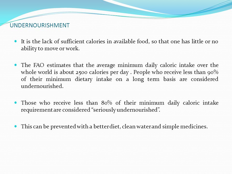 UNDERNOURISHMENT It is the lack of sufficient calories in available food, so that one has little or no ability to move or work.