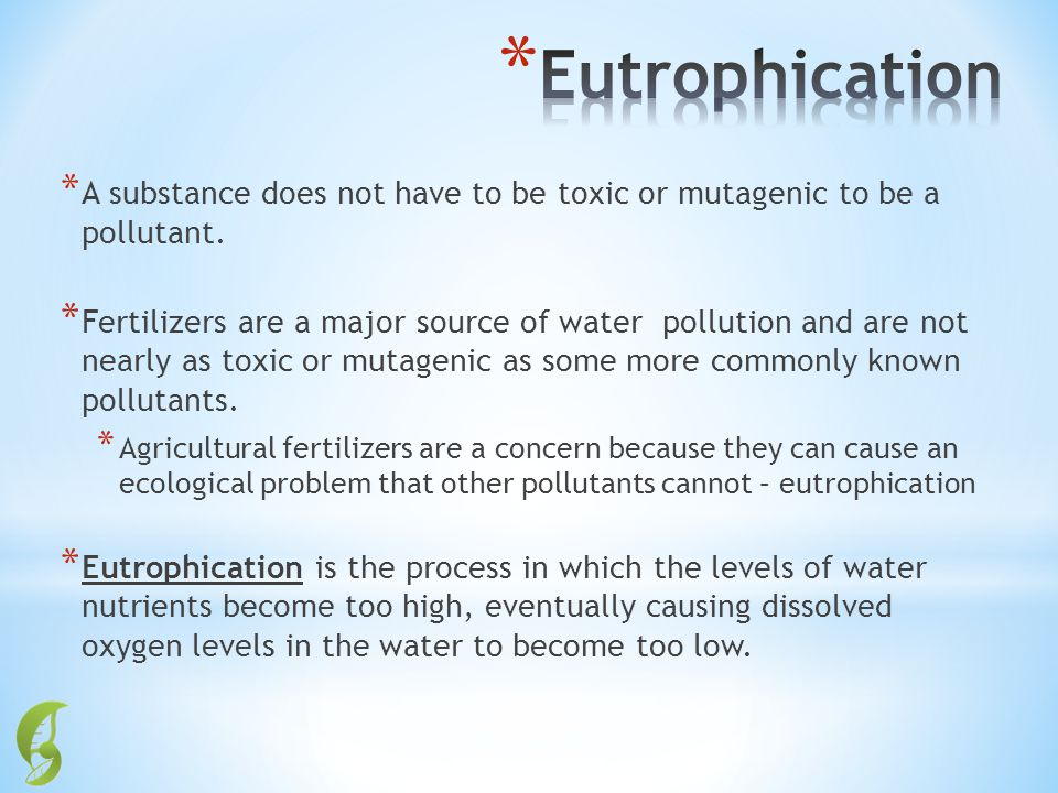 Eutrophication A substance does not have to be toxic or mutagenic to be a pollutant.