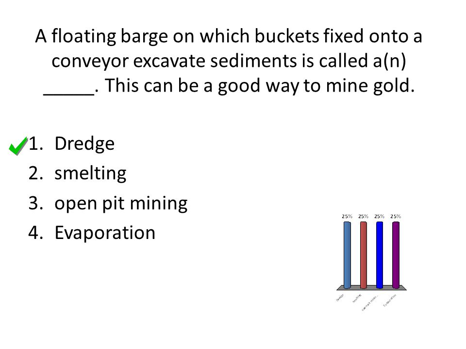 A floating barge on which buckets fixed onto a conveyor excavate sediments is called a(n) _____. This can be a good way to mine gold.