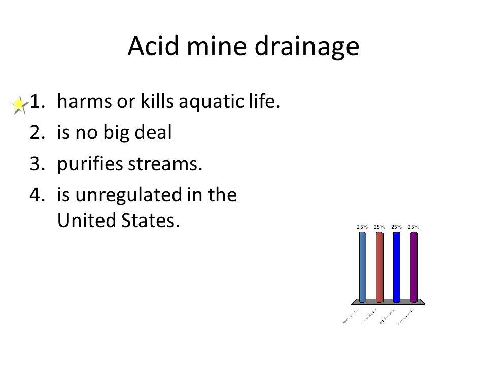 Acid mine drainage harms or kills aquatic life. is no big deal